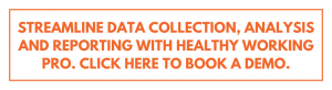 Streamline data collection, analysis and reporting with healthy working pro. Click here to book a demo.