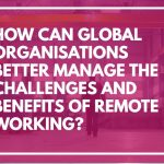 How Can Global Organisations Better Manage the Challenges and Benefits of Remote Working