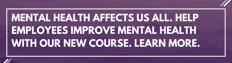 Mental health affects us all. Click to help employees improve mental health with our new course. Learn more here.